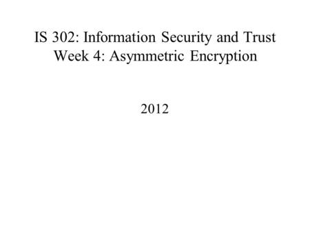 IS 302: Information Security and Trust Week 4: Asymmetric Encryption 2012.