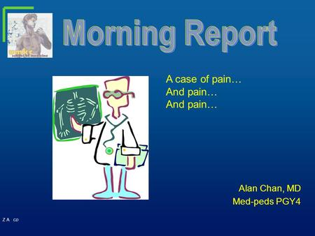 Z A CD Alan Chan, MD Med-peds PGY4 A case of pain… And pain…