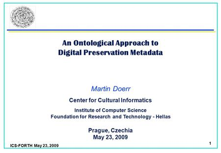 ICS-FORTH May 23, 2009 1 An Ontological Approach to Digital Preservation Metadata Martin Doerr Foundation for Research and Technology - Hellas Institute.