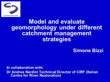 Simone Bizzi In collaboration with: Dr Andrea Nardini Technical Director of CIRF (Italian Centre for River Restoration) Model and evaluate geomorphology.