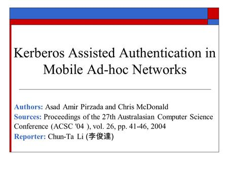 Kerberos Assisted Authentication in Mobile Ad-hoc Networks Authors: Asad Amir Pirzada and Chris McDonald Sources: Proceedings of the 27th Australasian.