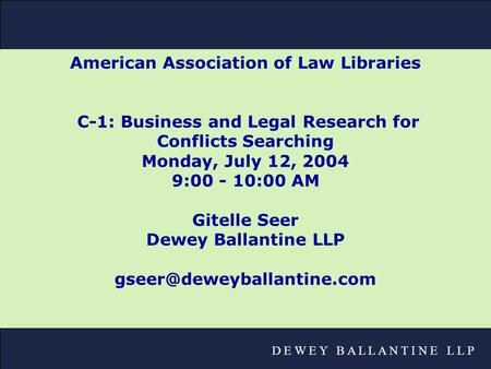 D E W E Y B A L L A N T I N E L L P American Association of Law Libraries C-1: Business and Legal Research for Conflicts Searching Monday, July 12, 2004.