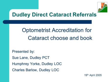 Dudley Direct Cataract Referrals Optometrist Accreditation for Cataract choose and book Presented by: Sue Lane, Dudley PCT Humphrey Yorke, Dudley LOC.