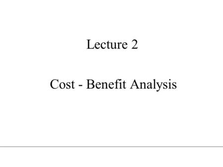 Lecture 2 Cost - Benefit Analysis. Intertemporal welfare economics An allocation of resources is efficient, if it is impossible to make one individual.