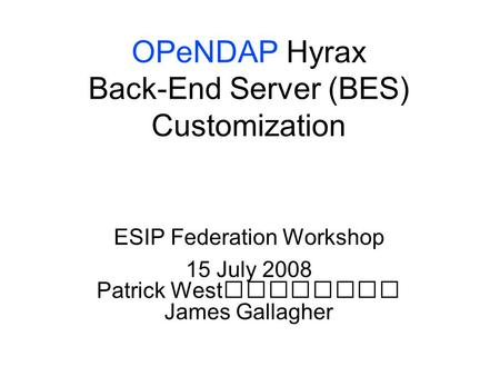 OPeNDAP Hyrax Back-End Server (BES) Customization ESIP Federation Workshop 15 July 2008 Patrick West James Gallagher.