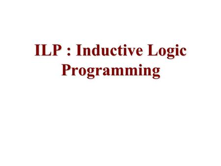 ILP : Inductive Logic Programming. Given a background theory Th (clauses) positive examples Pos (ground facts) negative examples Neg (ground facts) Find.