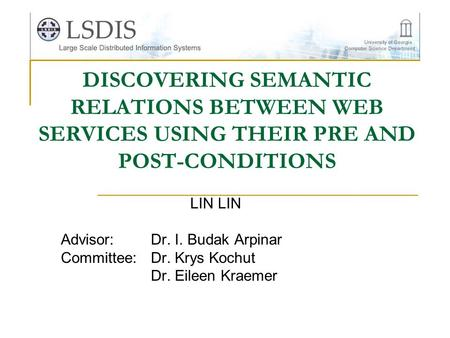 DISCOVERING SEMANTIC RELATIONS BETWEEN WEB SERVICES USING THEIR PRE AND POST-CONDITIONS LIN Advisor:Dr. I. Budak Arpinar Committee:Dr. Krys Kochut Dr.