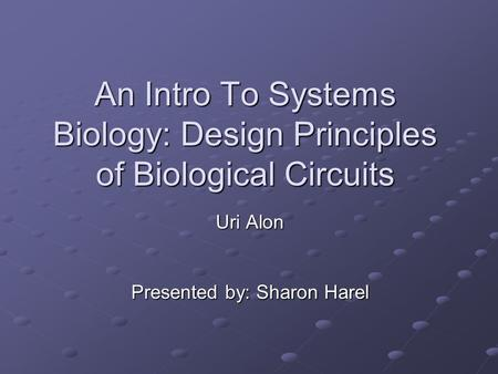 An Intro To Systems Biology: Design Principles of Biological Circuits Uri Alon Presented by: Sharon Harel.