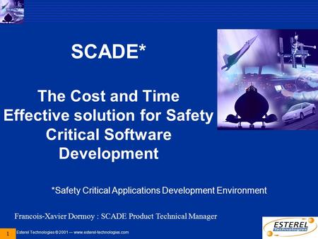 Esterel Technologies © 2001 — www.esterel-technologies.com 1 SCADE* The Cost and Time Effective solution for Safety Critical Software Development *Safety.