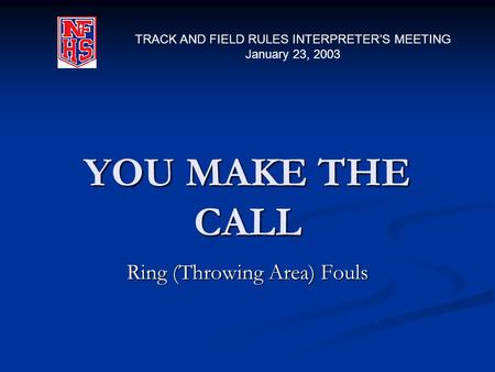 YOU MAKE THE CALL Ring (Throwing Area) Fouls TRACK AND FIELD RULES INTERPRETER'S MEETING January 23, 2003.
