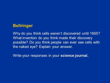 Chapter C1 Bellringer Why do you think cells weren't discovered until 1665? What invention do you think made their discovery possible? Do you think people.
