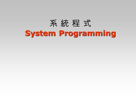 系 統 程 式 System Programming. BACKGROUND 1/3 1. What is system software ? 2. Major topics about system software: Assemblers, Loader and Linkers, macroprocessors,