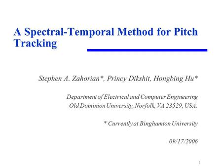 1 A Spectral-Temporal Method for Pitch Tracking Stephen A. Zahorian*, Princy Dikshit, Hongbing Hu* Department of Electrical and Computer Engineering Old.
