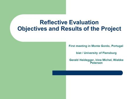 Reflective Evaluation Objectives and Results of the Project First meeting in Monte Gordo, Portugal biat / University of Flensburg Gerald Heidegger, Irina.