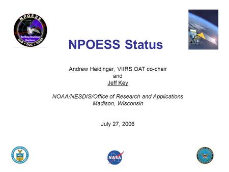 NPOESS Status Andrew Heidinger, VIIRS OAT co-chair and Jeff Key NOAA/NESDIS/Office of Research and Applications Madison, Wisconsin July 27, 2006.