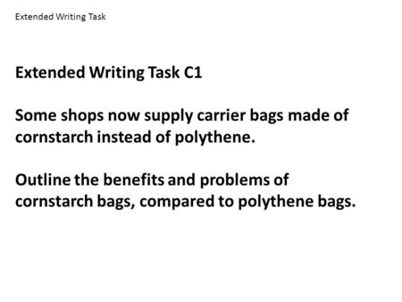 Extended Writing Task C1 Some shops now supply carrier bags made of cornstarch instead of polythene. Outline the benefits and problems of cornstarch bags,