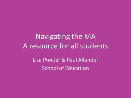 Navigating the MA A resource for all students Lisa Procter & Paul Allender School of Education.