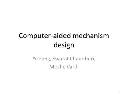 Computer-aided mechanism design Ye Fang, Swarat Chaudhuri, Moshe Vardi 1.