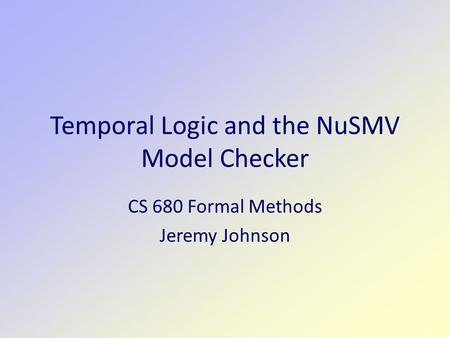 Temporal Logic and the NuSMV Model Checker CS 680 Formal Methods Jeremy Johnson.