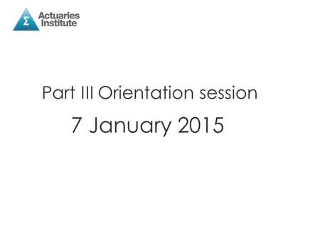 Part III Orientation session 7 January 2015. The Institute Education Team Philip Latham, Head of Education Liz Harding, Education Manager (on maternity.