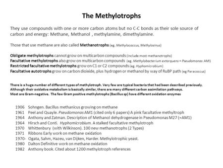 The Methylotrophs They use compounds with one or more carbon atoms but no C-C bonds as their sole source of carbon and energy: Methane, Methanol, methylamine,