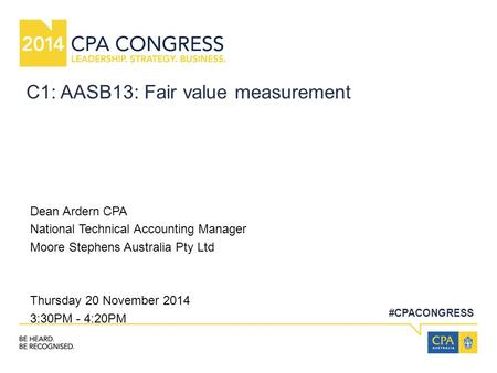#CPACONGRESS C1: AASB13: Fair value measurement Dean Ardern CPA National Technical Accounting Manager Moore Stephens Australia Pty Ltd Thursday 20 November.