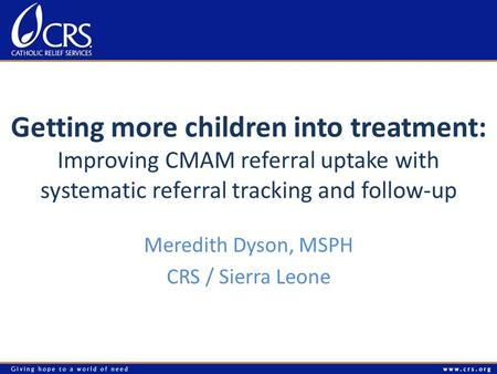 Getting more children into treatment: Improving CMAM referral uptake with systematic referral tracking and follow-up Meredith Dyson, MSPH CRS / Sierra.