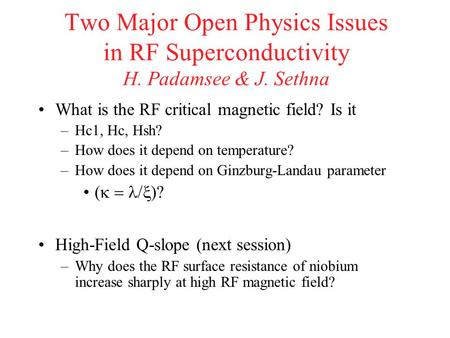 Two Major Open Physics Issues in RF Superconductivity H. Padamsee & J. Sethna What is the RF critical magnetic field? Is it –Hc1, Hc, Hsh? –How does it.