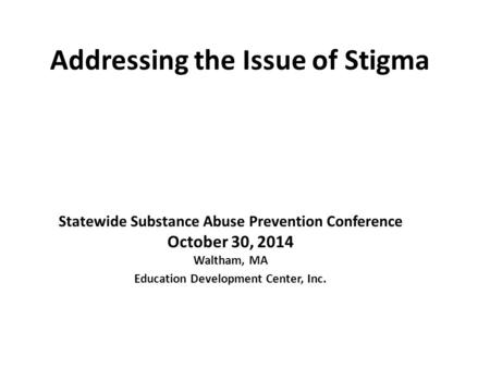 Addressing the Issue of Stigma Statewide Substance Abuse Prevention Conference October 30, 2014 Waltham, MA Education Development Center, Inc.