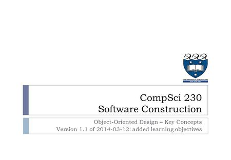 Object-Oriented Design – Key Concepts Version 1.1 of 2014-03-12: added learning objectives CompSci 230 Software Construction.