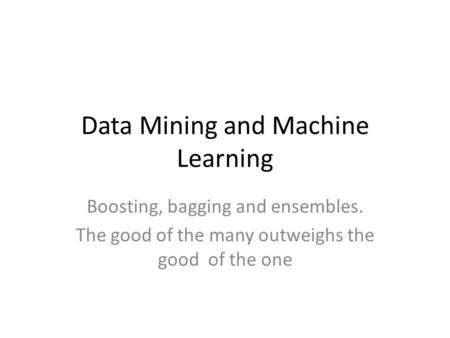 Data Mining and Machine Learning Boosting, bagging and ensembles. The good of the many outweighs the good of the one.