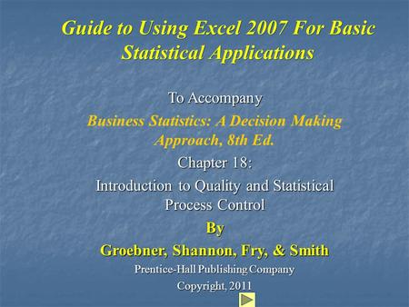 Guide to Using Excel 2007 For Basic Statistical Applications To Accompany Business Statistics: A Decision Making Approach, 8th Ed. Chapter 18: Introduction.