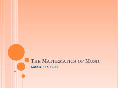 T HE M ATHEMATICS OF M USIC Katherine Goulde. O UTLINE Basic tonal theory Sound and Hertz Note values and rhythm Intervals Scales Overtones Harmonics.