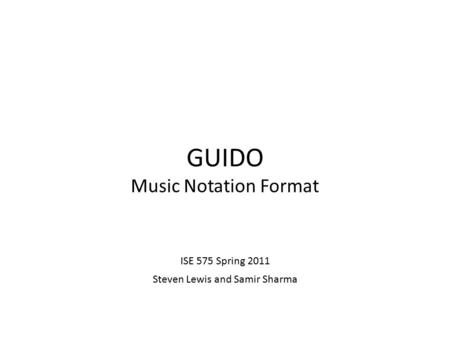 GUIDO Music Notation Format ISE 575 Spring 2011 Steven Lewis and Samir Sharma.