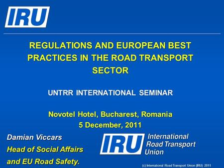 (c) International Road Transport Union (IRU) 2011 REGULATIONS AND EUROPEAN BEST PRACTICES IN THE ROAD TRANSPORT SECTOR UNTRR INTERNATIONAL SEMINAR Novotel.