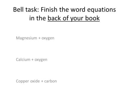 Bell task: Finish the word equations in the back of your book Magnesium + oxygen Calcium + oxygen Copper oxide + carbon.