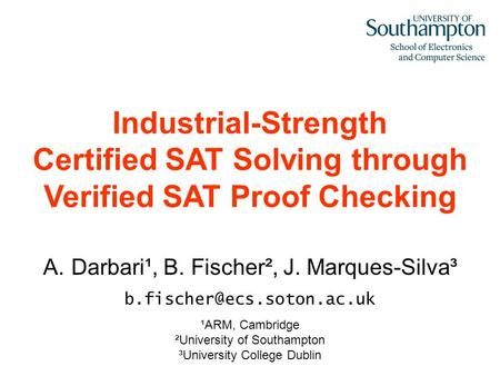 A.Darbari¹, B. Fischer², J. Marques-Silva³ ¹ARM, Cambridge ²University of Southampton ³University College Dublin Industrial-Strength.