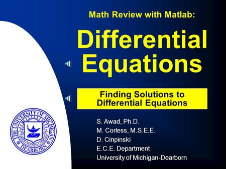 Differential Equations Math Review with Matlab: Finding Solutions to Differential Equations S. Awad, Ph.D. M. Corless, M.S.E.E. D. Cinpinski E.C.E. Department.