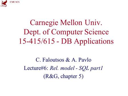 CMU SCS Carnegie Mellon Univ. Dept. of Computer Science 15-415/615 - DB Applications C. Faloutsos & A. Pavlo Lecture#6: Rel. model - SQL part1 (R&G, chapter.