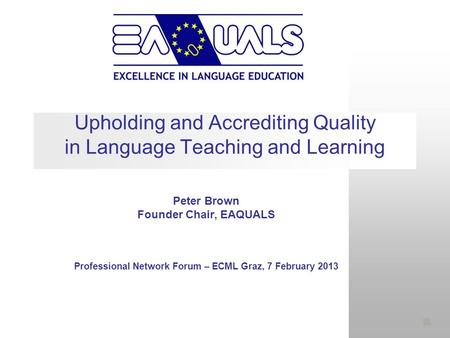 Upholding and Accrediting Quality in Language Teaching and Learning Peter Brown Founder Chair, EAQUALS Professional Network Forum – ECML Graz, 7 February.