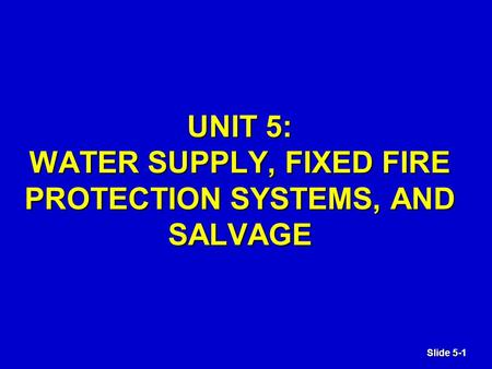 Slide 5-1 UNIT 5: WATER SUPPLY, FIXED FIRE PROTECTION SYSTEMS, AND SALVAGE.