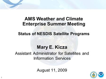 1 AMS Weather and Climate Enterprise Summer Meeting Status of NESDIS Satellite Programs Mary E. Kicza Assistant Administrator for Satellites and Information.
