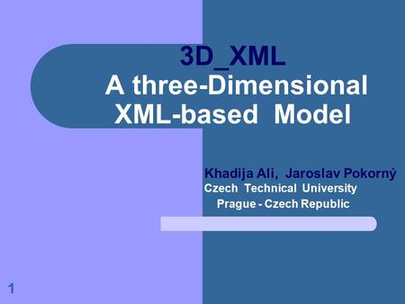 1 3D_XML A three-Dimensional XML-based Model Khadija Ali, Jaroslav Pokorný Czech Technical University Prague - Czech Republic.