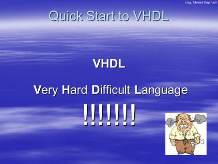 Quick Start to VHDL VHDL Very Hard Difficult Language Very Hard Difficult Language!!!!!!!