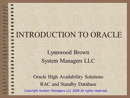 INTRODUCTION TO ORACLE Lynnwood Brown System Managers LLC Oracle High Availability Solutions RAC and Standby Database Copyright System Managers LLC 2008.