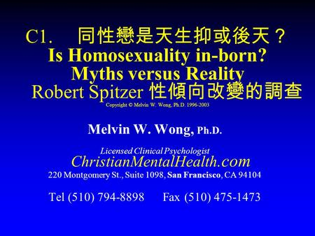 C1. 同性戀是天生抑或後天? Is Homosexuality in-born? Myths versus Reality Robert Spitzer 性傾向改變的調查 Copyright © Melvin W. Wong, Ph.D. 1996-2003 Melvin W. Wong, Ph.D.