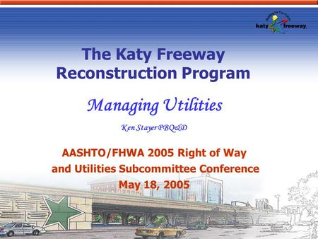 The Katy Freeway Reconstruction Program Managing Utilities Ken Stayer PBQ&D AASHTO/FHWA 2005 Right of Way and Utilities Subcommittee Conference May 18,