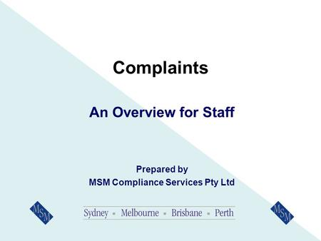 Complaints An Overview for Staff Prepared by MSM Compliance Services Pty Ltd.