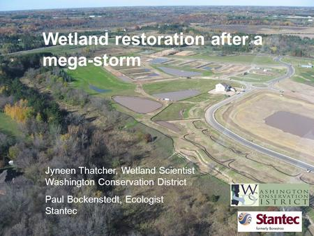 Wetland restoration after a mega-storm Jyneen Thatcher, Wetland Scientist Washington Conservation District Paul Bockenstedt, Ecologist Stantec.