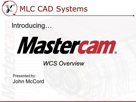 MLC CAD Systems Introducing… Presented by: John McCord WCS Overview.